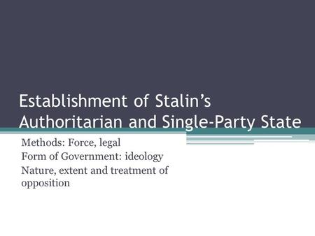 Establishment of Stalin's Authoritarian and Single-Party State Methods: Force, legal Form of Government: ideology Nature, extent and treatment of opposition.