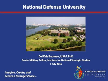 Imagine, Create, and Secure a Stronger Peace… National Defense University Col Kris Bauman, USAF, PhD Senior Military Fellow, Institute for National Strategic.