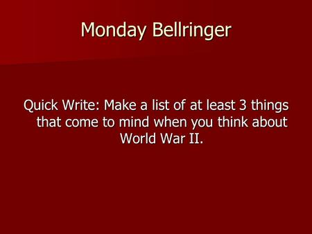Monday Bellringer Quick Write: Make a list of at least 3 things that come to mind when you think about World War II.