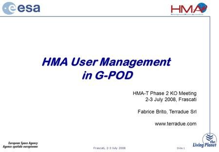 Frascati, 2-3 July 2008 Slide 1 HMA User Management in G-POD HMA-T Phase 2 KO Meeting 2-3 July 2008, Frascati Fabrice Brito, Terradue Srl www.terradue.com.
