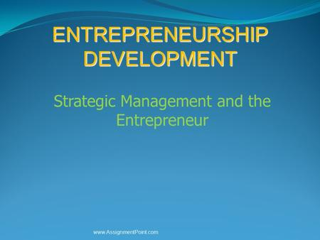 ENTREPRENEURSHIP DEVELOPMENT Strategic Management and the Entrepreneur www.AssignmentPoint.com.