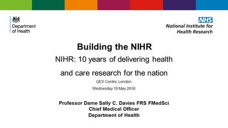 Building the NIHR NIHR: 10 years of delivering health and care research for the nation QEII Centre, London Wednesday 18 May 2016 Professor Dame Sally C.