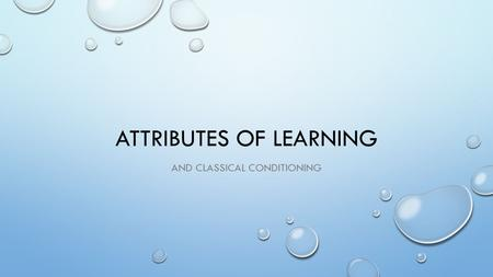 ATTRIBUTES OF LEARNING AND CLASSICAL CONDITIONING.