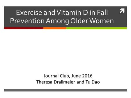  Exercise and Vitamin D in Fall Prevention Among Older Women Journal Club, June 2016 Theresa Drallmeier and Tu Dao.