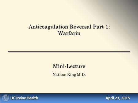 April 23, 2015 Mini-Lecture Nathan King M.D. Anticoagulation Reversal Part 1: Warfarin.