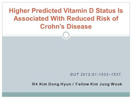 GUT 2012;61:1533–1537. R4 Kim Dong Hyun / Fellow Kim Jung Wook Higher Predicted Vitamin D Status Is Associated With Reduced Risk of Crohn's Disease.