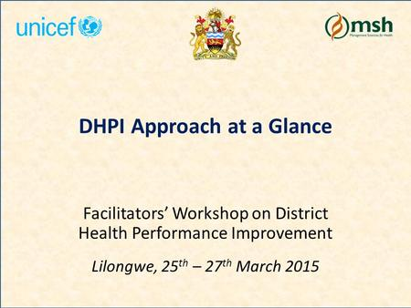 DHPI Approach at a Glance Facilitators' Workshop on District Health Performance Improvement Lilongwe, 25 th – 27 th March 2015.