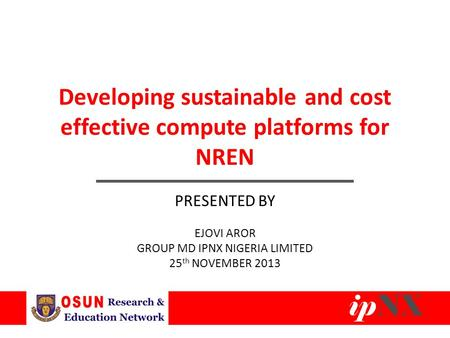 Developing sustainable and cost effective compute platforms for NREN PRESENTED BY EJOVI AROR GROUP MD IPNX NIGERIA LIMITED 25 th NOVEMBER 2013.