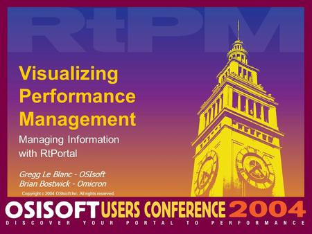 Copyright c 2004 OSIsoft Inc. All rights reserved. Visualizing Performance Management Managing Information with RtPortal Gregg Le Blanc - OSIsoft Brian.