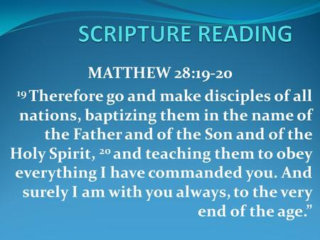 MATTHEW 28:19-20 19 Therefore go and make disciples of all nations, baptizing them in the name of the Father and of the Son and of the Holy Spirit, 20.