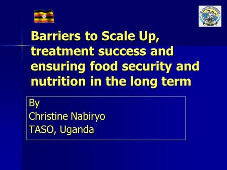 Barriers to Scale Up, treatment success and ensuring food security and nutrition in the long term By Christine Nabiryo TASO, Uganda.