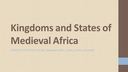 ESSENTIAL QUESTION: How does geography affect society, culture, and trade? Kingdoms and States of Medieval Africa.