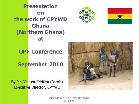 CPYWD 2007 REGISTERED NGO G19,979 Presentation on the work of CPYWD Ghana (Northern Ghana) at UPF Conference September 2010 By Mr. Yakubu Iddrisu (Jacob)