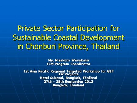 Private Sector Participation for Sustainable Coastal Development in Chonburi Province, Thailand Ms. Nisakorn Wiwekwin ICM Program Coordinator 1st Asia.