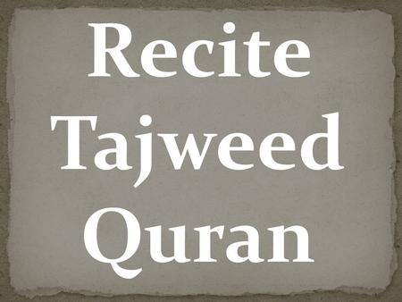 Recite Tajweed Quran. We can even help you to recite tajweed Quran, either in a group or individually.