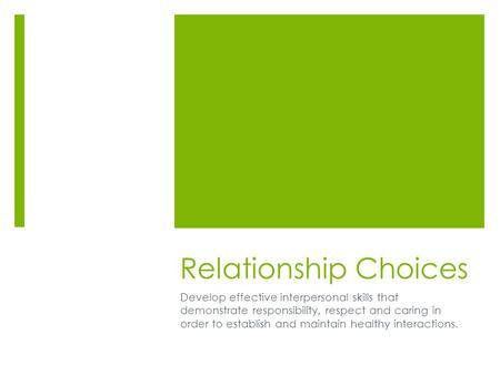 Relationship Choices Develop effective interpersonal skills that demonstrate responsibility, respect and caring in order to establish and maintain healthy.