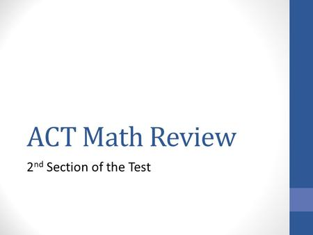 ACT Math Review 2 nd Section of the Test. Math Section of ACT 60 questions in 60 minutes Pre-Algebra/Elementary Algebra 21 – 27 questions Intermediate.