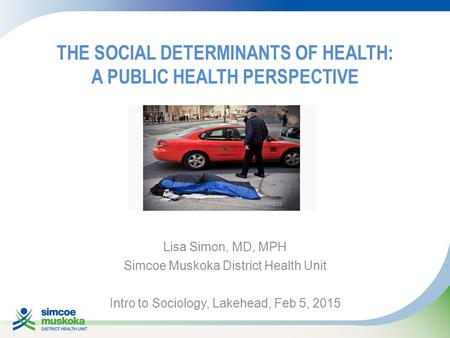 THE SOCIAL DETERMINANTS OF HEALTH: A PUBLIC HEALTH PERSPECTIVE Lisa Simon, MD, MPH Simcoe Muskoka District Health Unit Intro to Sociology, Lakehead, Feb.
