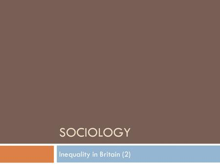 SOCIOLOGY Inequality in Britain (2). Social Class  Class – a way of grouping people based on their job and status. There are three; working class, middle.
