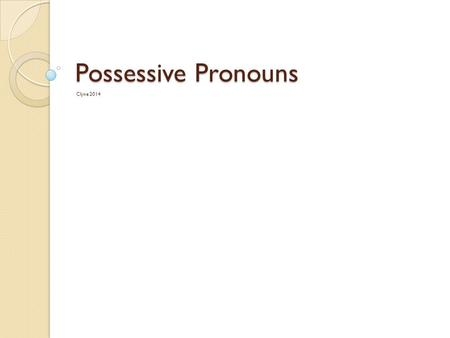 Possessive Pronouns Clyne 2014. Possessive Pronouns Since you've already learned the possessive adjectives, you already (mostly) know the possessive pronouns.