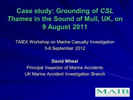 Case study: Grounding of CSL Thames in the Sound of Mull, UK, on 9 August 2011 TAIEX Workshop on Marine Casualty Investigation 5-6 September 2012 David.