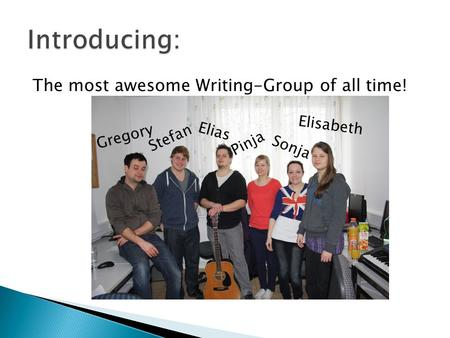 The most awesome Writing-Group of all time! Pinja Sonja Elisabeth Elias Stefan Gregory.