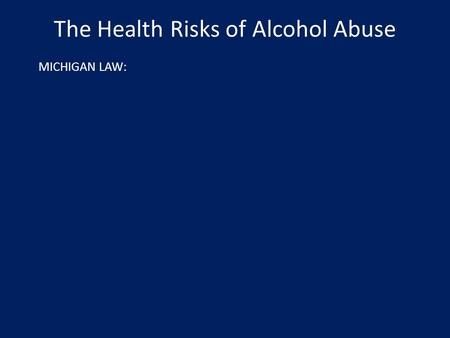 The Health Risks of Alcohol Abuse MICHIGAN LAW:. The Health Risks of Alcohol Abuse MICHIGAN LAW: An individual must be 21 years of age in order to purchase,