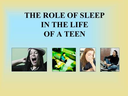 THE ROLE OF SLEEP IN THE LIFE OF A TEEN. Did You Know? 85% of teens get less than the minimum requirement of 8 ½ hours of sleep Less Sleep ≠ More Time.