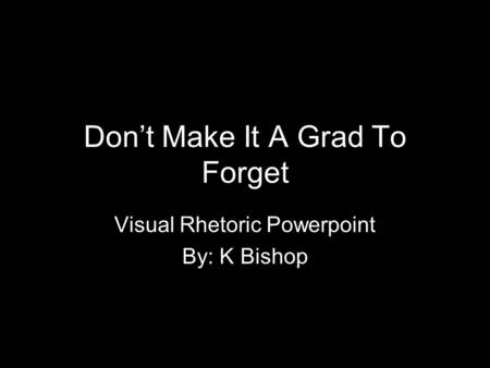Don't Make It A Grad To Forget Visual Rhetoric Powerpoint By: K Bishop.