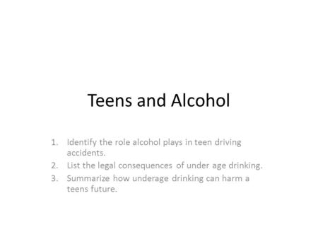Teens and Alcohol 1.Identify the role alcohol plays in teen driving accidents. 2.List the legal consequences of under age drinking. 3.Summarize how underage.
