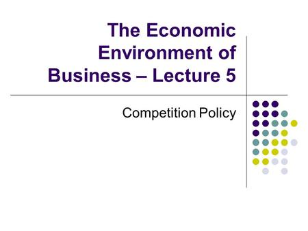 The Economic Environment of Business – Lecture 5 Competition Policy.