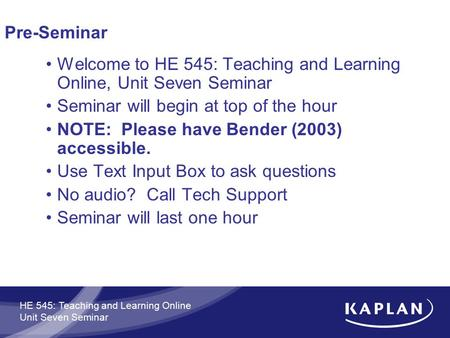HE 545: Teaching and Learning Online Unit Seven Seminar Pre-Seminar Welcome to HE 545: Teaching and Learning Online, Unit Seven Seminar Seminar will begin.