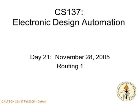 CALTECH CS137 Fall2005 -- DeHon 1 CS137: Electronic Design Automation Day 21: November 28, 2005 Routing 1.