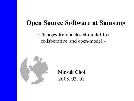 Open Source Software at Samsung Minsuk Choi 2008. 03. 01 - Changes from a closed-model to a collaborative and open-model -