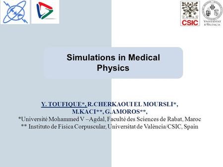 Simulations in Medical Physics Y. TOUFIQUE*, R.CHERKAOUI EL MOURSLI*, M.KACI**, G.AMOROS**, *Université Mohammed V –Agdal, Faculté des Sciences de Rabat,