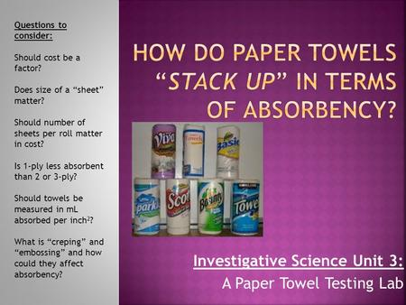 "Investigative Science Unit 3: A Paper Towel Testing Lab Questions to consider: Should cost be a factor? Does size of a ""sheet"" matter? Should number of."