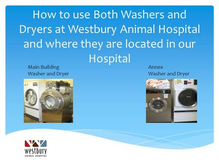 How to use Both Washers and Dryers at Westbury Animal Hospital and where they are located in our Hospital Main Building Washer and Dryer Annex Washer and.