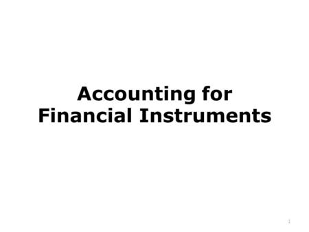 Accounting for Financial Instruments 1. Accounting Standards on Financial Instruments LKAS 32 Financial Instruments: Presentation LKAS 39 Financial Instruments:
