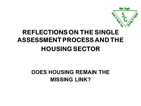 REFLECTIONS ON THE SINGLE ASSESSMENT PROCESS AND THE HOUSING SECTOR DOES HOUSING REMAIN THE MISSING LINK?