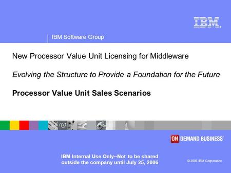 ® IBM Software Group © 2006 IBM Corporation IBM Internal Use Only--Not to be shared outside the company until July 25, 2006 New Processor Value Unit Licensing.