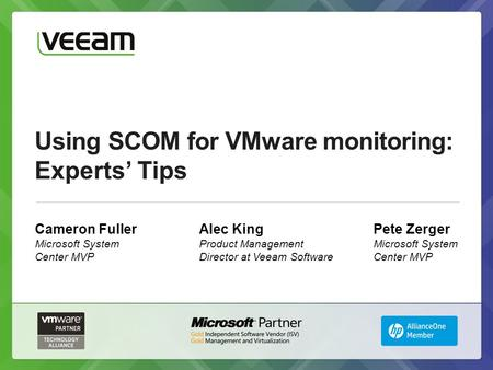 Using SCOM for VMware monitoring: Experts' Tips Cameron Fuller Microsoft System Center MVP Alec King Product Management Director at Veeam Software Pete.