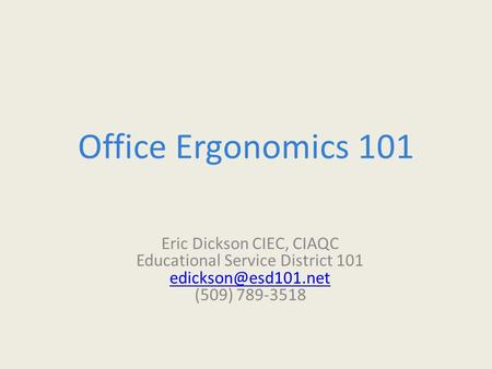 Office Ergonomics 101 Eric Dickson CIEC, CIAQC Educational Service District 101 (509) 789-3518.