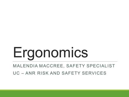 Ergonomics MALENDIA MACCREE, SAFETY SPECIALIST UC – ANR RISK AND SAFETY SERVICES.