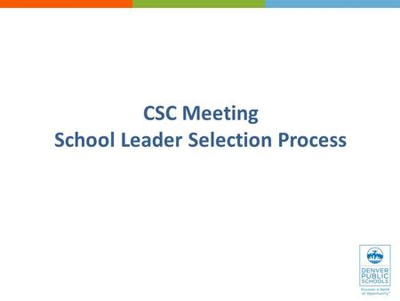 CSC Meeting School Leader Selection Process. Welcome Overview of school leader selection process Activities and timeline Roles & responsibilities Q&A.
