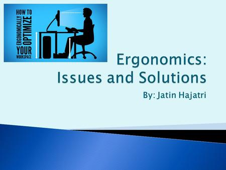 By: Jatin Hajatri.  Ergonomics is the study of adapting work or working conditions in order to suit the worker.  This can vary from how the user is.
