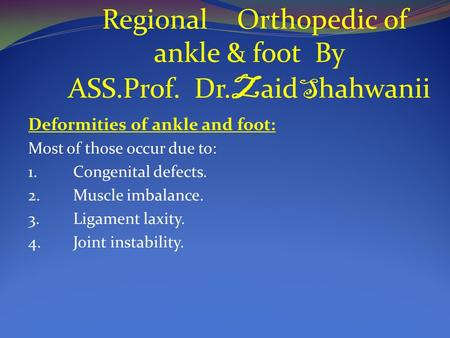 Regional Orthopedic ankle and foot RegionalOrthopedic of ankle & foot By ASS.Prof. Dr. Z aid S hahwanii Deformities of ankle and foot: Most of those occur.