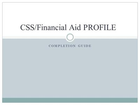 COMPLETION GUIDE CSS/Financial Aid PROFILE. What is PROFILE? An online application for financial aid  Available 24/7  Can be completed by domestic and.