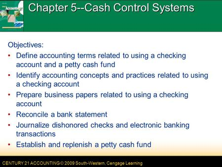 CENTURY 21 ACCOUNTING © 2009 South-Western, Cengage Learning Chapter 5--Cash Control Systems Objectives: Define accounting terms related to using a checking.