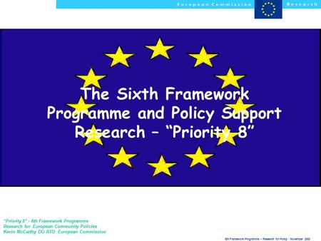 "6th Framework Programme – Research for Policy - November 2002 The Sixth Framework Programme and Policy Support Research – ""Priority 8"" ""Priority 8"" - 6th."