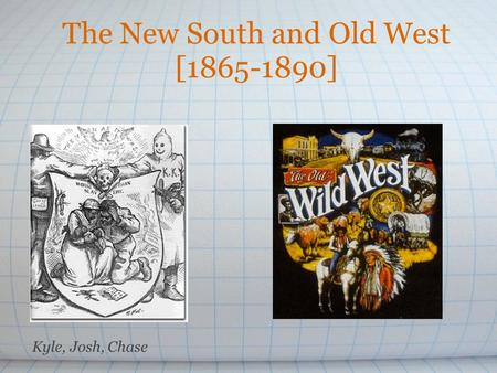 The New South and Old West [1865-1890] Kyle, Josh, Chase.